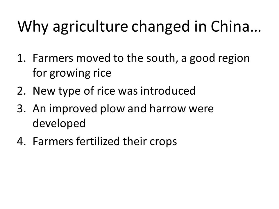 Why agriculture changed in China… 1.Farmers moved to the south, a good region for growing rice 2.New type of rice was introduced 3.An improved plow an