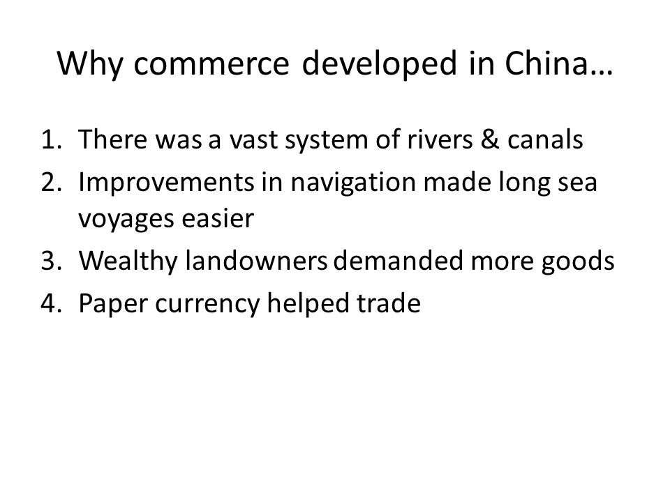 Why commerce developed in China… 1.There was a vast system of rivers & canals 2.Improvements in navigation made long sea voyages easier 3.Wealthy land