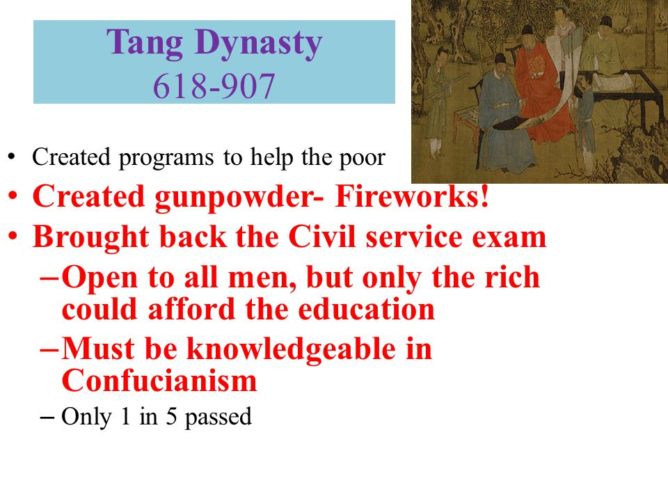 Tang Dynasty 618-907 Created programs to help the poor Created gunpowder- Fireworks! Brought back the Civil service exam – Open to all men, but only t