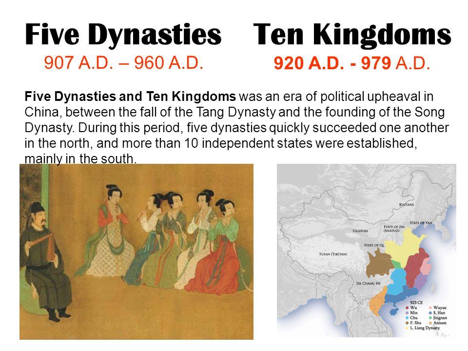 Five Dynasties 907 A.D. – 960 A.D. Ten Kingdoms 920 A.D. - 979 A.D. Five Dynasties and Ten Kingdoms was an era of political upheaval in China, between