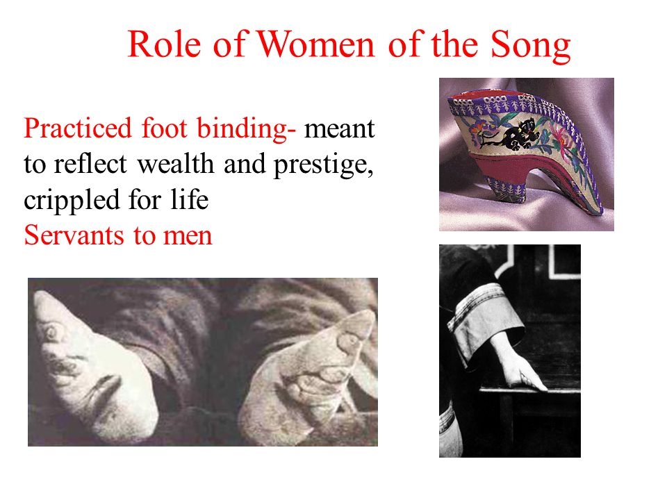 Role of Women of the Song Practiced foot binding- meant to reflect wealth and prestige, crippled for life Servants to men