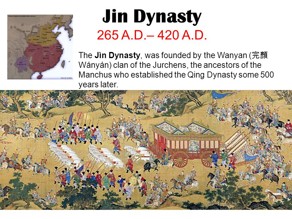 Jin Dynasty 265 A.D.– 420 A.D. The Jìn Dynasty, was founded by the Wanyan ( 完顏 Wányán) clan of the Jurchens, the ancestors of the Manchus who establis
