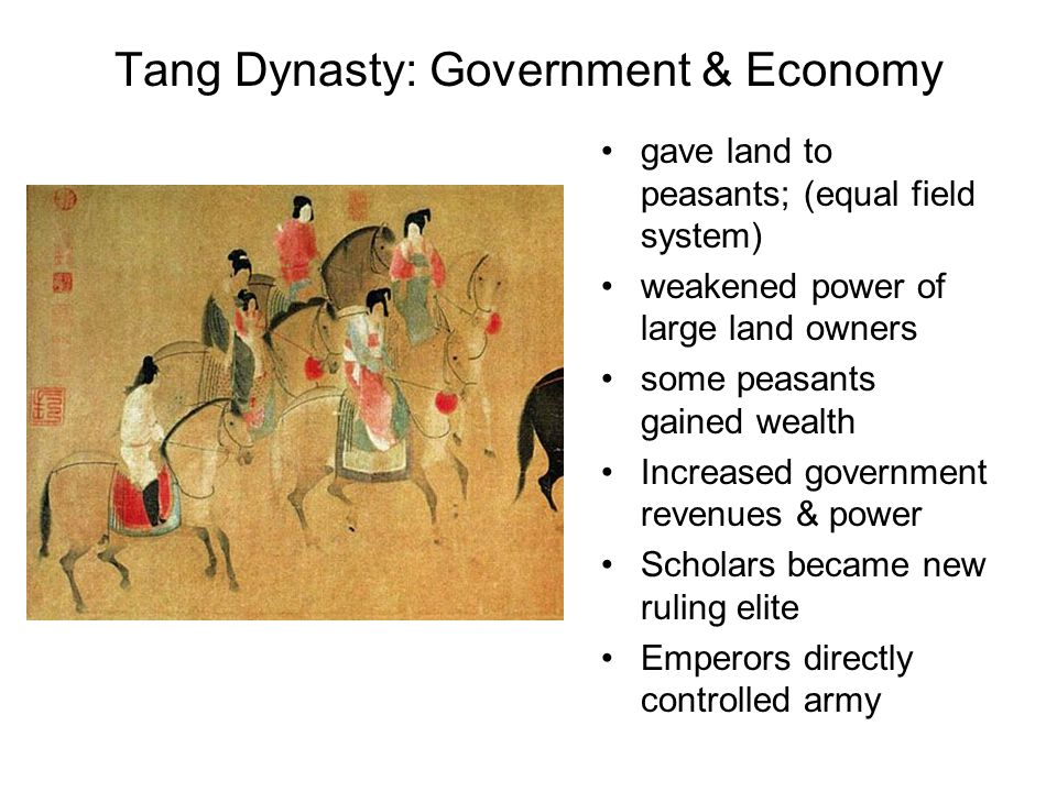 Tang Dynasty: Government & Economy gave land to peasants; (equal field system) weakened power of large land owners some peasants gained wealth Increased government revenues & power Scholars became new ruling elite Emperors directly controlled army