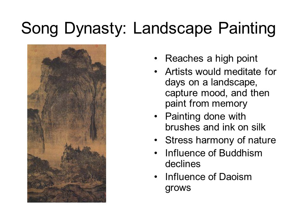 Song Dynasty: Landscape Painting Reaches a high point Artists would meditate for days on a landscape, capture mood, and then paint from memory Painting done with brushes and ink on silk Stress harmony of nature Influence of Buddhism declines Influence of Daoism grows