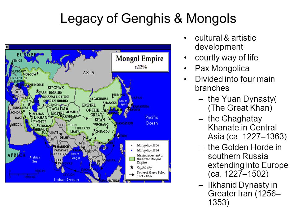 Legacy of Genghis & Mongols cultural & artistic development courtly way of life Pax Mongolica Divided into four main branches –the Yuan Dynasty( (The Great Khan) –the Chaghatay Khanate in Central Asia (ca.