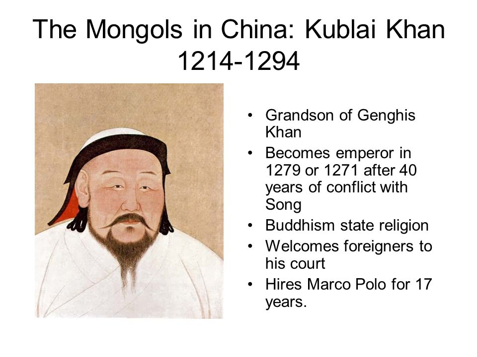 The Mongols in China: Kublai Khan 1214-1294 Grandson of Genghis Khan Becomes emperor in 1279 or 1271 after 40 years of conflict with Song Buddhism state religion Welcomes foreigners to his court Hires Marco Polo for 17 years.