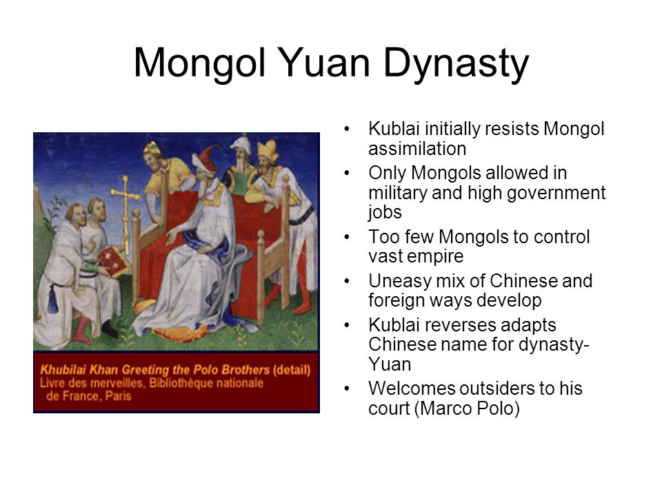 Mongol Yuan Dynasty Kublai initially resists Mongol assimilation Only Mongols allowed in military and high government jobs Too few Mongols to control vast empire Uneasy mix of Chinese and foreign ways develop Kublai reverses adapts Chinese name for dynasty- Yuan Welcomes outsiders to his court (Marco Polo)