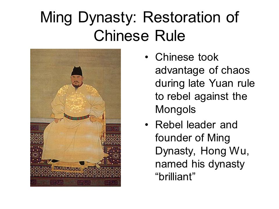 Ming Dynasty: Restoration of Chinese Rule Chinese took advantage of chaos during late Yuan rule to rebel against the Mongols Rebel leader and founder of Ming Dynasty, Hong Wu, named his dynasty brilliant