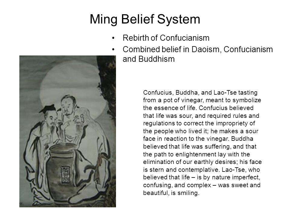 Ming Belief System Rebirth of Confucianism Combined belief in Daoism, Confucianism and Buddhism Confucius, Buddha, and Lao-Tse tasting from a pot of vinegar, meant to symbolize the essence of life.