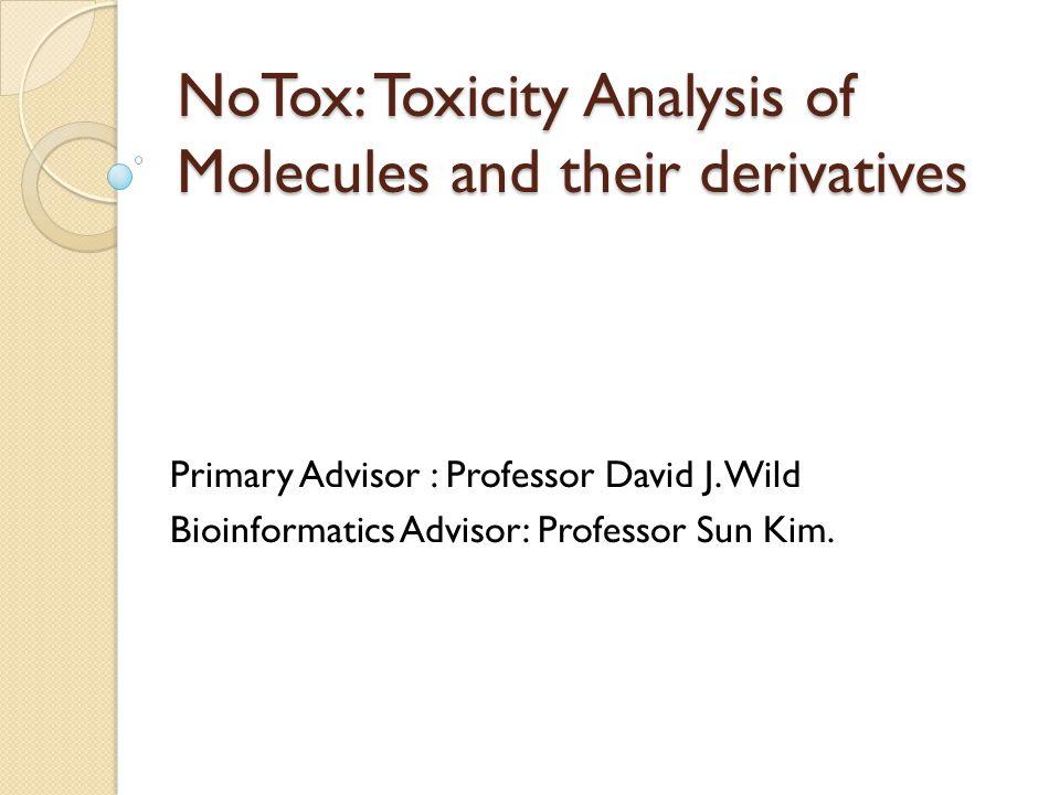 NoTox: Toxicity Analysis of Molecules and their derivatives Primary Advisor : Professor David J. Wild Bioinformatics Advisor: Professor Sun Kim.