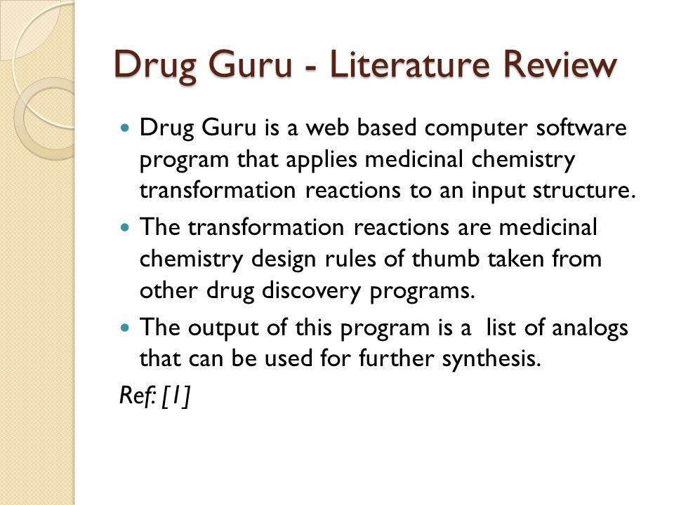 Drug Guru - Literature Review Drug Guru is a web based computer software program that applies medicinal chemistry transformation reactions to an input