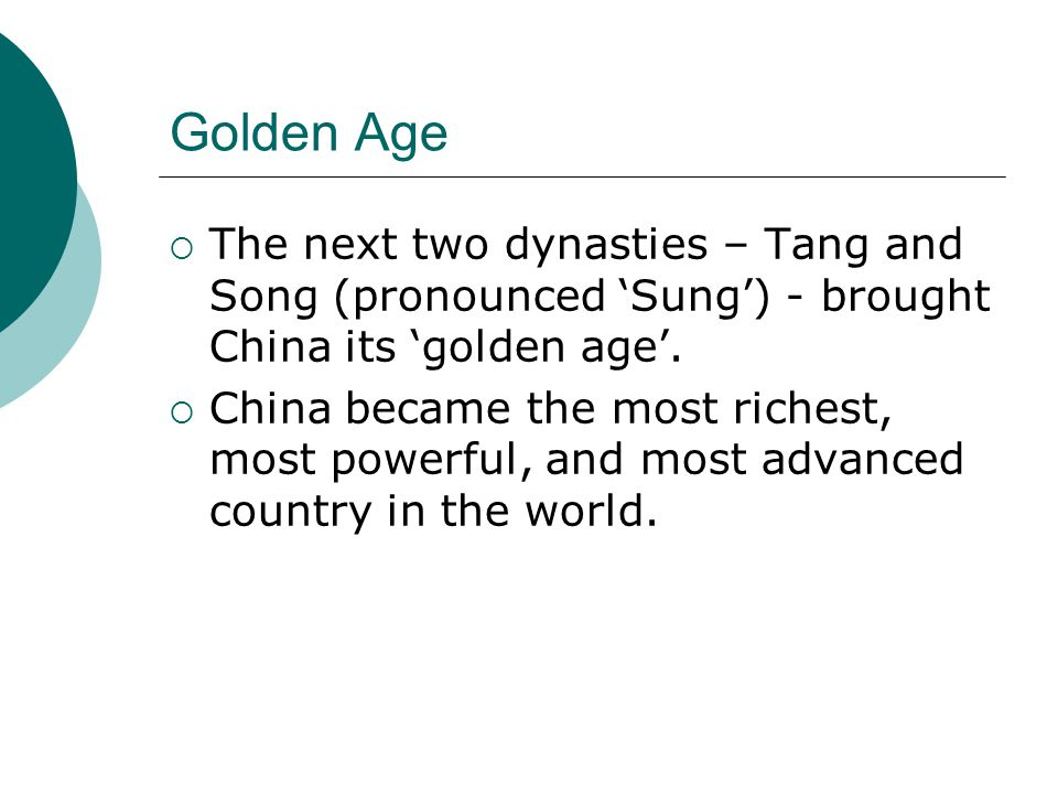 Golden Age  The next two dynasties – Tang and Song (pronounced 'Sung') - brought China its 'golden age'.  China became the most richest, most powerf
