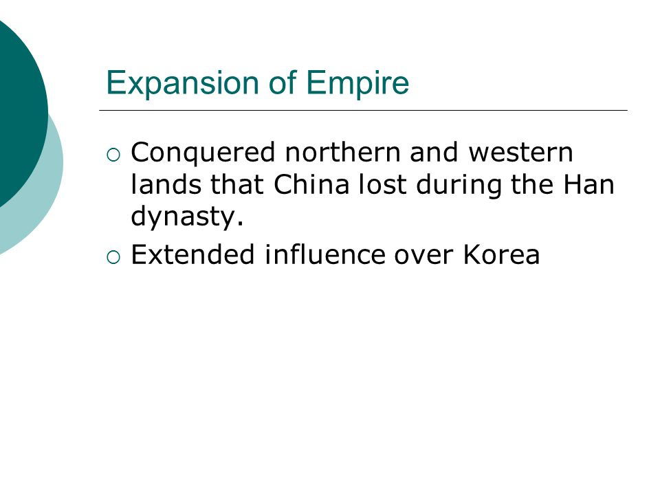 Expansion of Empire  Conquered northern and western lands that China lost during the Han dynasty.  Extended influence over Korea