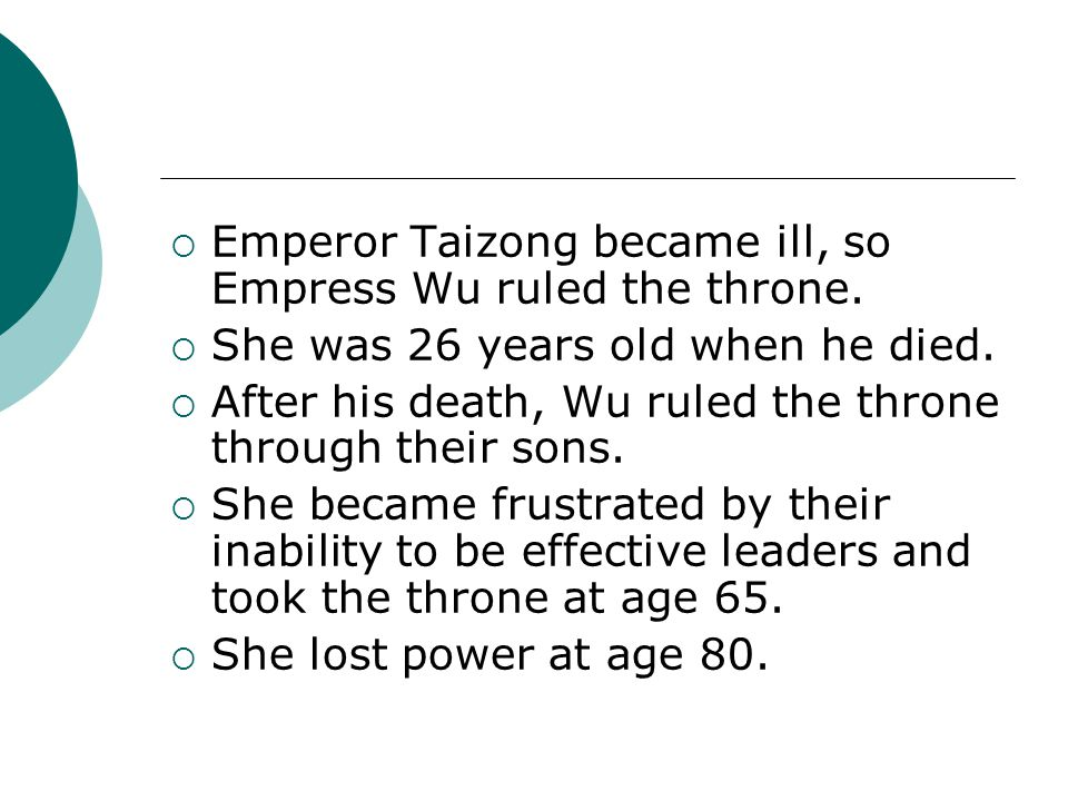  Emperor Taizong became ill, so Empress Wu ruled the throne.  She was 26 years old when he died.  After his death, Wu ruled the throne through thei
