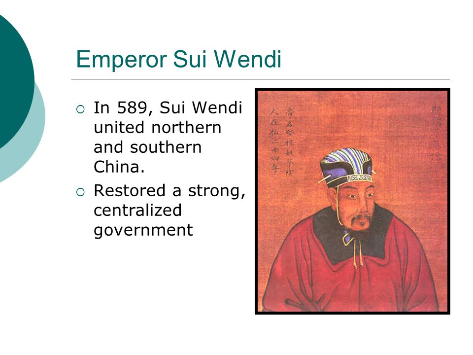 Emperor Sui Wendi  In 589, Sui Wendi united northern and southern China.  Restored a strong, centralized government