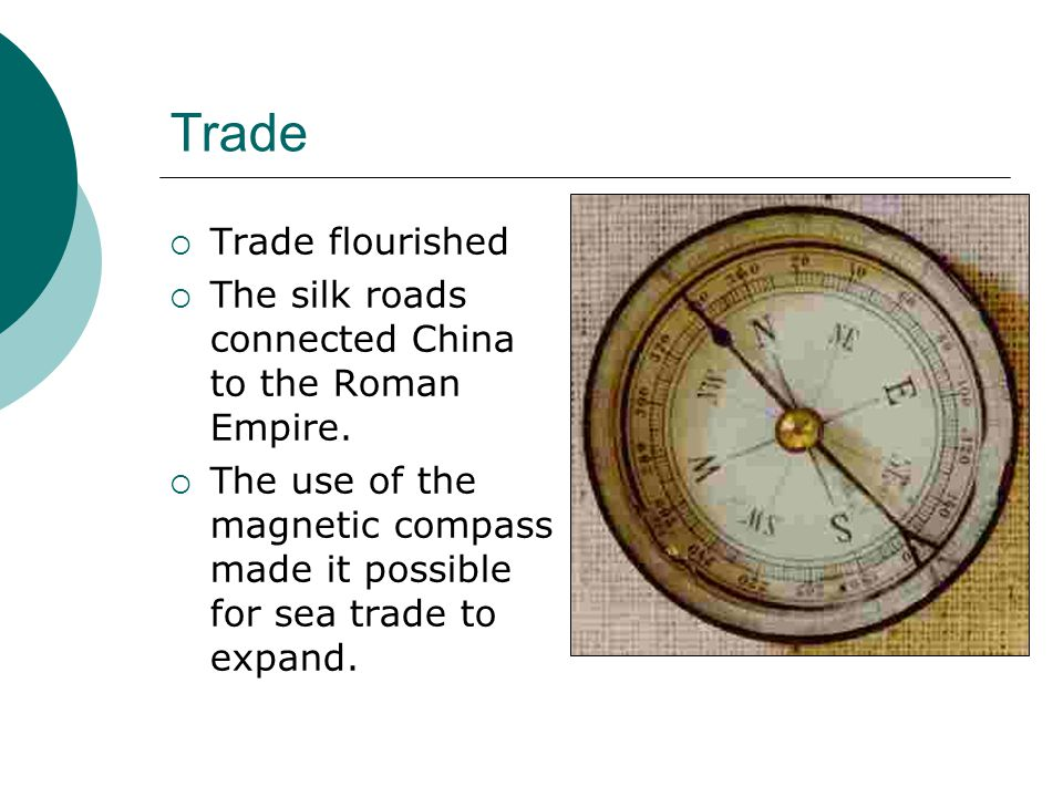Trade  Trade flourished  The silk roads connected China to the Roman Empire.  The use of the magnetic compass made it possible for sea trade to exp