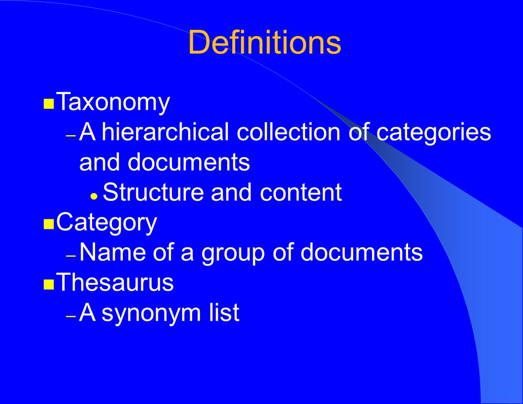 Definitions Taxonomy – A hierarchical collection of categories and documents Structure and content Category – Name of a group of documents Thesaurus – A synonym list