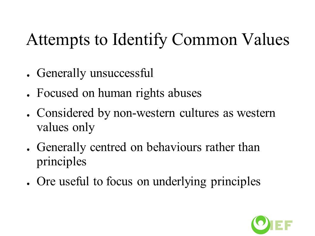 Attempts to Identify Common Values ● Generally unsuccessful ● Focused on human rights abuses ● Considered by non-western cultures as western values only ● Generally centred on behaviours rather than principles ● Ore useful to focus on underlying principles