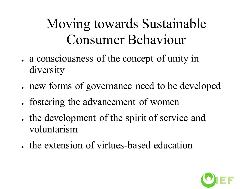 Moving towards Sustainable Consumer Behaviour ● a consciousness of the concept of unity in diversity ● new forms of governance need to be developed ● fostering the advancement of women ● the development of the spirit of service and voluntarism ● the extension of virtues-based education