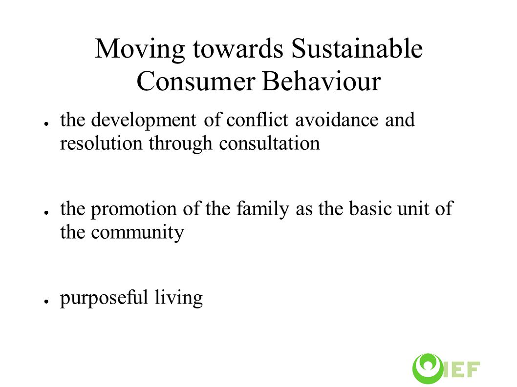 Moving towards Sustainable Consumer Behaviour ● the development of conflict avoidance and resolution through consultation ● the promotion of the family as the basic unit of the community ● purposeful living