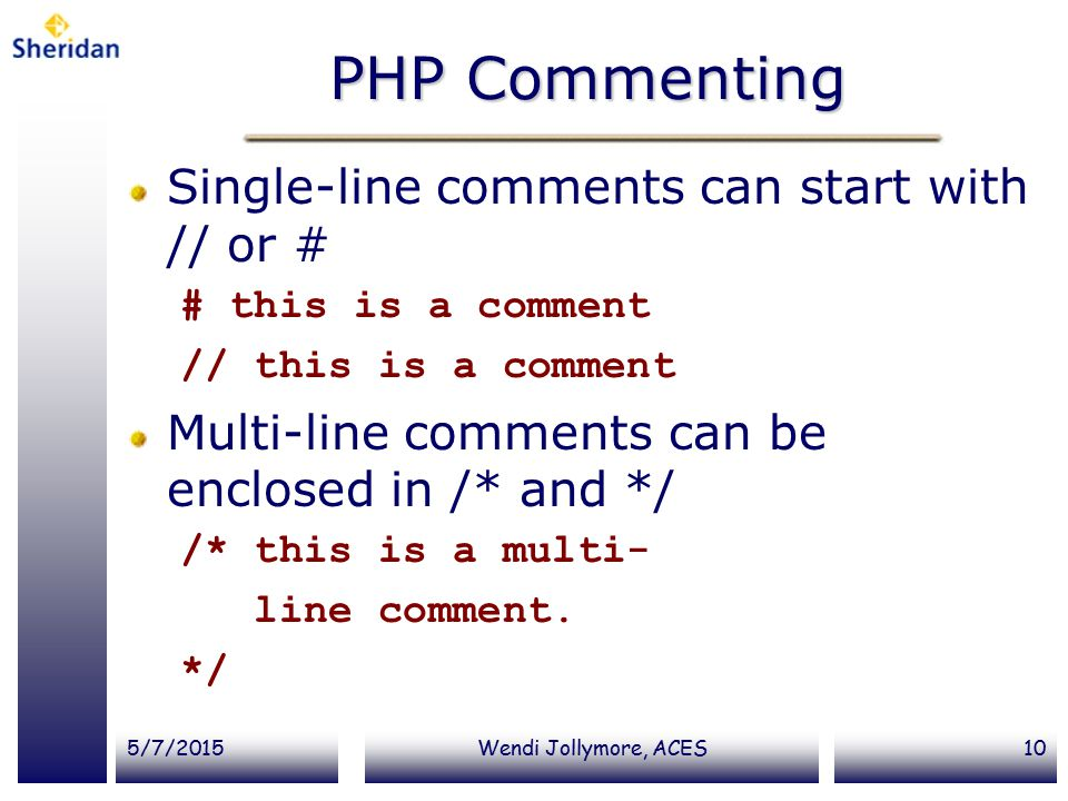 5/7/2015Wendi Jollymore, ACES10 PHP Commenting Single-line comments can start with // or # # this is a comment // this is a comment Multi-line comments can be enclosed in /* and */ /* this is a multi- line comment.