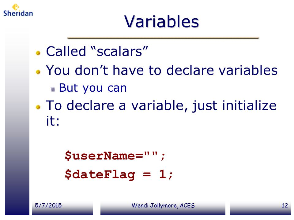 5/7/2015Wendi Jollymore, ACES12 Variables Called scalars You don't have to declare variables But you can To declare a variable, just initialize it: $userName= ; $dateFlag = 1;
