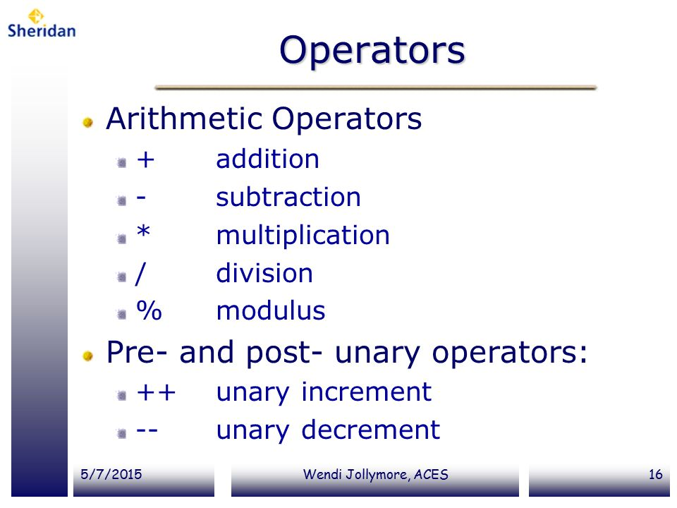 5/7/2015Wendi Jollymore, ACES16 Operators Arithmetic Operators + addition - subtraction *multiplication / division % modulus Pre- and post- unary operators: ++ unary increment -- unary decrement