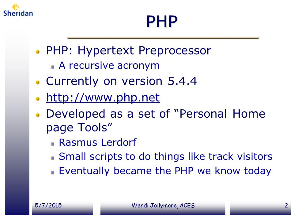 5/7/2015Wendi Jollymore, ACES2 PHP PHP: Hypertext Preprocessor A recursive acronym Currently on version 5.4.4 http://www.php.net Developed as a set of Personal Home page Tools Rasmus Lerdorf Small scripts to do things like track visitors Eventually became the PHP we know today