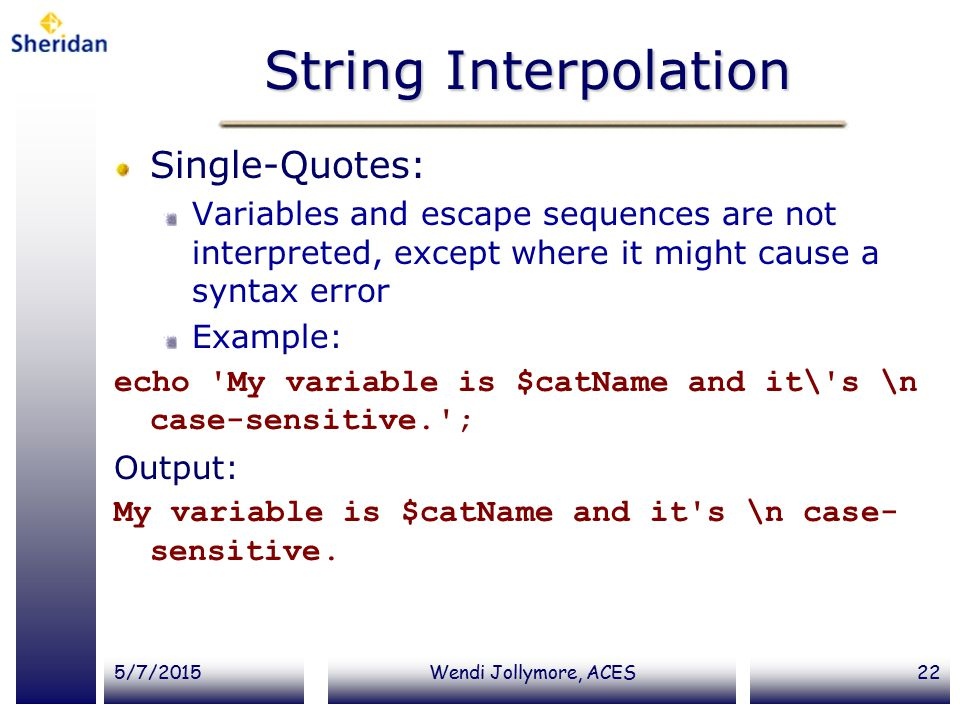 5/7/2015Wendi Jollymore, ACES22 String Interpolation Single-Quotes: Variables and escape sequences are not interpreted, except where it might cause a syntax error Example: echo My variable is $catName and it\ s \n case-sensitive. ; Output: My variable is $catName and it s \n case- sensitive.