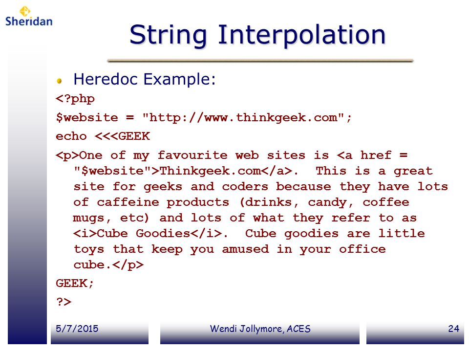 5/7/2015Wendi Jollymore, ACES24 String Interpolation Heredoc Example: < php $website = http://www.thinkgeek.com ; echo <<<GEEK One of my favourite web sites is Thinkgeek.com.