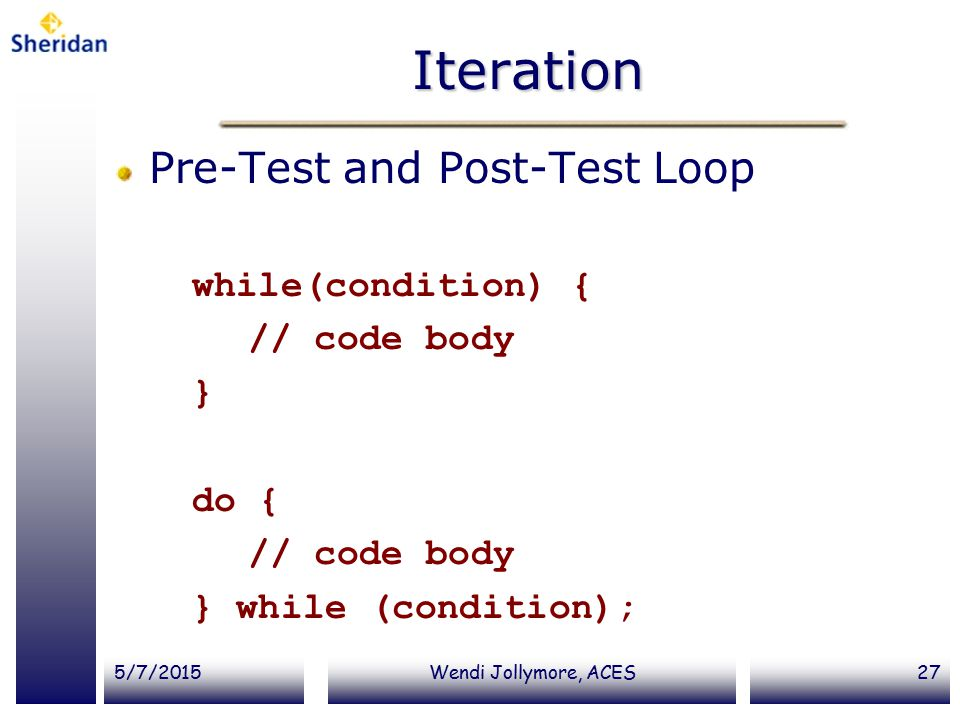 5/7/2015Wendi Jollymore, ACES27 Iteration Pre-Test and Post-Test Loop while(condition) { // code body } do { // code body } while (condition);