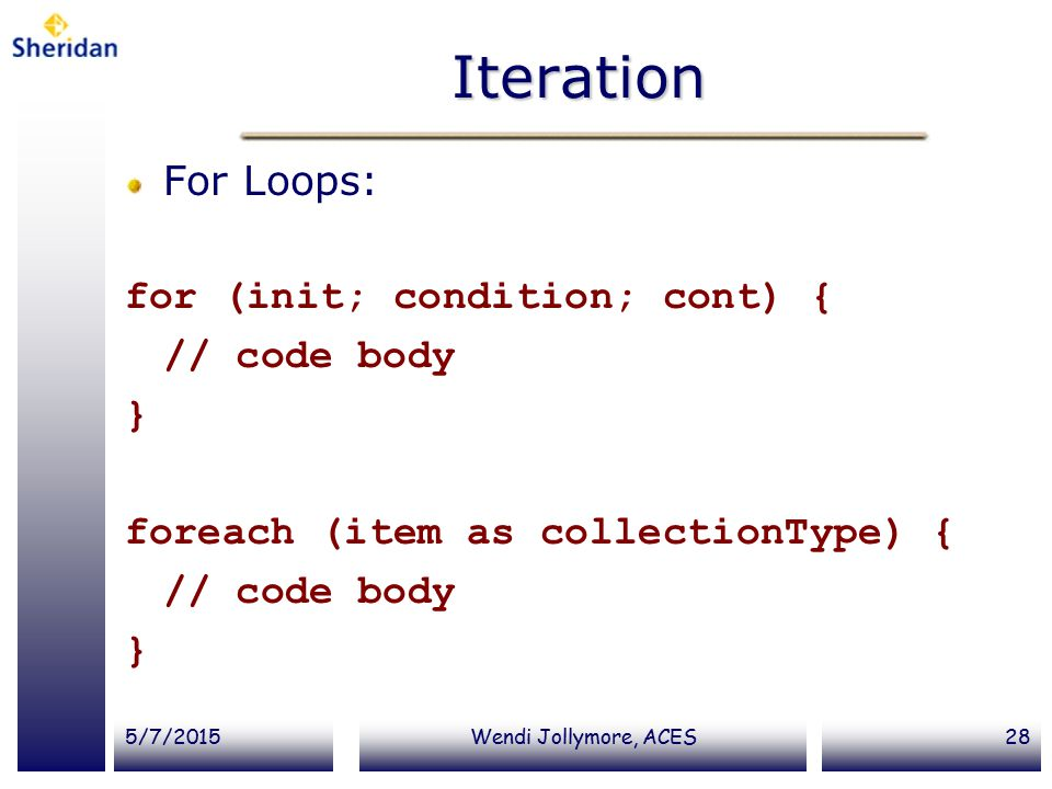 5/7/2015Wendi Jollymore, ACES28 Iteration For Loops: for (init; condition; cont) { // code body } foreach (item as collectionType) { // code body }