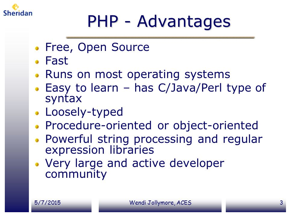 5/7/2015Wendi Jollymore, ACES3 PHP - Advantages Free, Open Source Fast Runs on most operating systems Easy to learn – has C/Java/Perl type of syntax Loosely-typed Procedure-oriented or object-oriented Powerful string processing and regular expression libraries Very large and active developer community