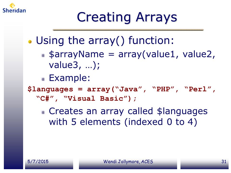 5/7/2015Wendi Jollymore, ACES31 Creating Arrays Using the array() function: $arrayName = array(value1, value2, value3, …); Example: $languages = array( Java , PHP , Perl , C# , Visual Basic ); Creates an array called $languages with 5 elements (indexed 0 to 4)