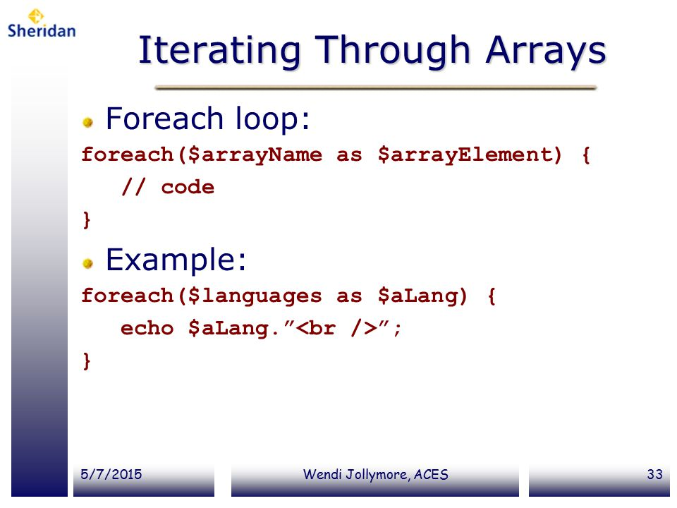 5/7/2015Wendi Jollymore, ACES33 Iterating Through Arrays Foreach loop: foreach($arrayName as $arrayElement) { // code } Example: foreach($languages as $aLang) { echo $aLang. ; }