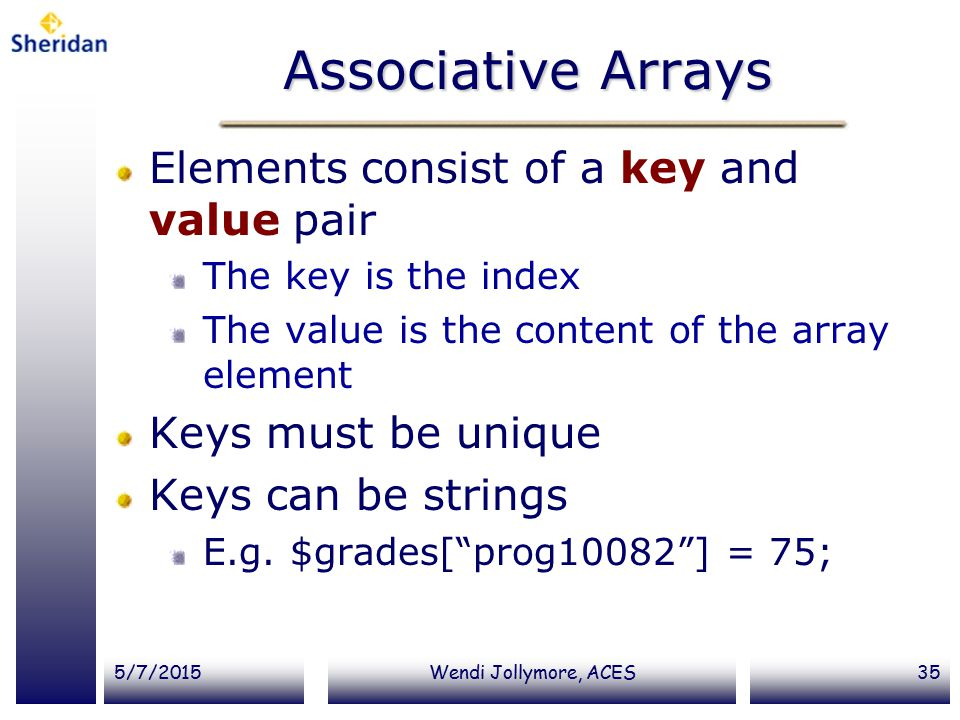 5/7/2015Wendi Jollymore, ACES35 Associative Arrays Elements consist of a key and value pair The key is the index The value is the content of the array element Keys must be unique Keys can be strings E.g.