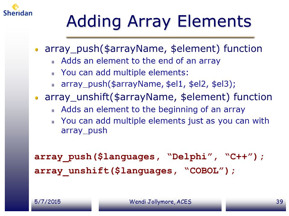 5/7/2015Wendi Jollymore, ACES39 Adding Array Elements array_push($arrayName, $element) function Adds an element to the end of an array You can add multiple elements: array_push($arrayName, $el1, $el2, $el3); array_unshift($arrayName, $element) function Adds an element to the beginning of an array You can add multiple elements just as you can with array_push array_push($languages, Delphi , C++ ); array_unshift($languages, COBOL );