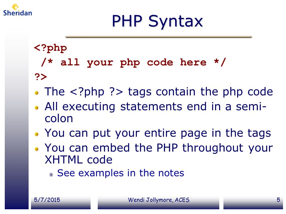 5/7/2015Wendi Jollymore, ACES5 PHP Syntax < php /* all your php code here */ > The tags contain the php code All executing statements end in a semi- colon You can put your entire page in the tags You can embed the PHP throughout your XHTML code See examples in the notes