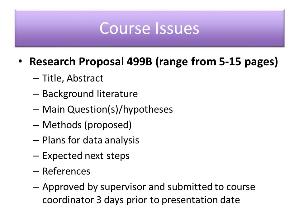 Course Issues Research Proposal 499B (range from 5-15 pages) – Title, Abstract – Background literature – Main Question(s)/hypotheses – Methods (proposed) – Plans for data analysis – Expected next steps – References – Approved by supervisor and submitted to course coordinator 3 days prior to presentation date