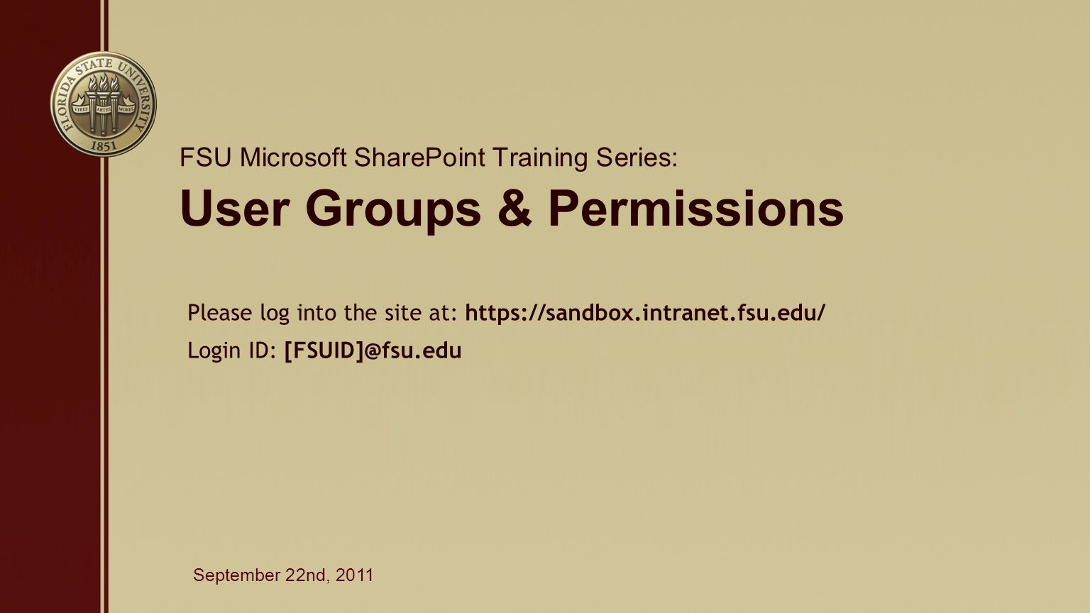 User Groups & Permissions FSU Microsoft SharePoint Training Series: September 22nd, 2011 Please log into the site at: https://sandbox.intranet.fsu.edu/ Login ID: [FSUID]@fsu.edu