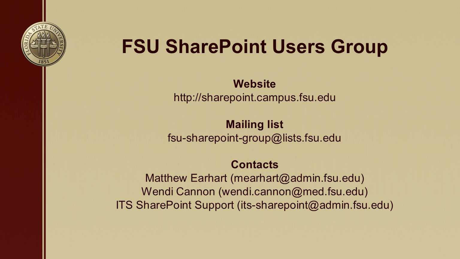 FSU SharePoint Users Group Website http://sharepoint.campus.fsu.edu Mailing list fsu-sharepoint-group@lists.fsu.edu Contacts Matthew Earhart (mearhart@admin.fsu.edu) Wendi Cannon (wendi.cannon@med.fsu.edu) ITS SharePoint Support (its-sharepoint@admin.fsu.edu)