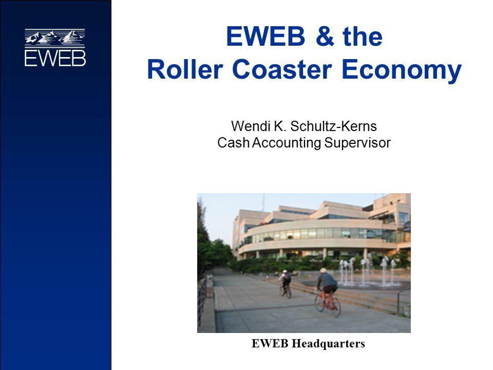 EWEB & the Roller Coaster Economy Wendi K. Schultz-Kerns Cash Accounting Supervisor EWEB Headquarters