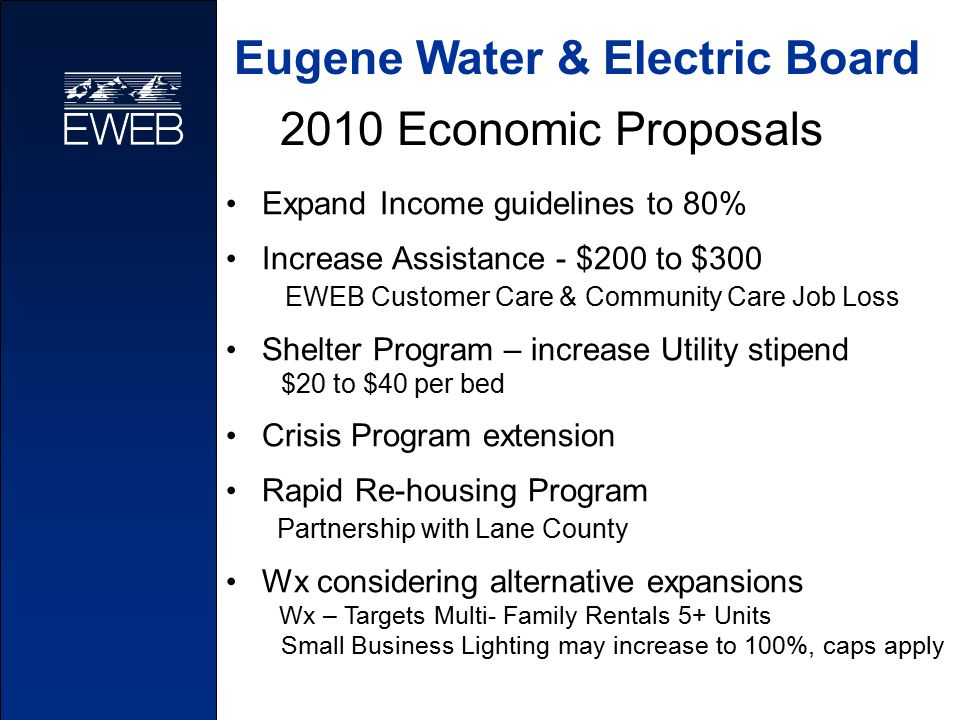 2010 Economic Proposals Expand Income guidelines to 80% Increase Assistance - $200 to $300 EWEB Customer Care & Community Care Job Loss Shelter Program – increase Utility stipend $20 to $40 per bed Crisis Program extension Rapid Re-housing Program Partnership with Lane County Wx considering alternative expansions Wx – Targets Multi- Family Rentals 5+ Units Small Business Lighting may increase to 100%, caps apply Eugene Water & Electric Board