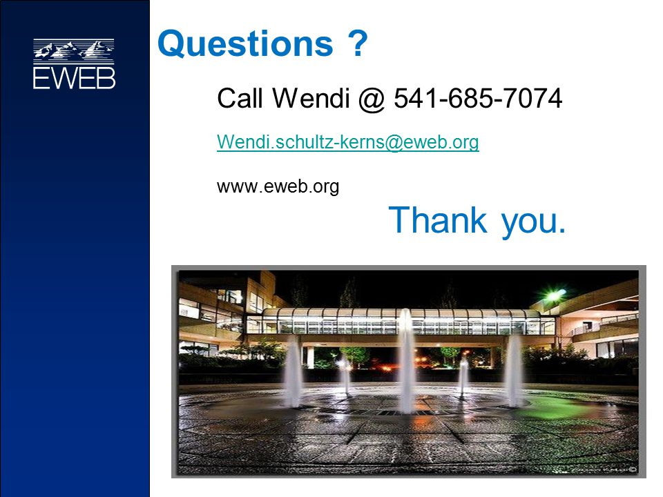Questions ? Thank you. Call Wendi @ 541-685-7074 Wendi.schultz-kerns@eweb.org www.eweb.org