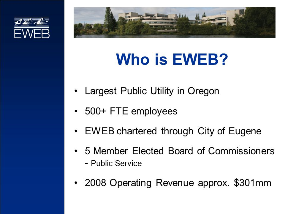 Who is EWEB? Largest Public Utility in Oregon 500+ FTE employees EWEB chartered through City of Eugene 5 Member Elected Board of Commissioners - Publi