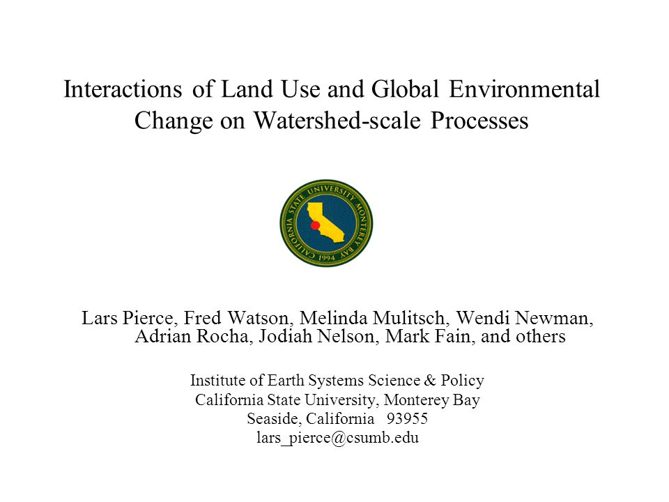 Interactions of Land Use and Global Environmental Change on Watershed-scale Processes Lars Pierce, Fred Watson, Melinda Mulitsch, Wendi Newman, Adrian Rocha, Jodiah Nelson, Mark Fain, and others Institute of Earth Systems Science & Policy California State University, Monterey Bay Seaside, California 93955 lars_pierce@csumb.edu