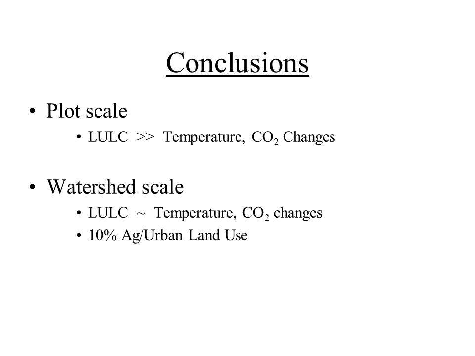 Conclusions Plot scale LULC >> Temperature, CO 2 Changes Watershed scale LULC ~ Temperature, CO 2 changes 10% Ag/Urban Land Use