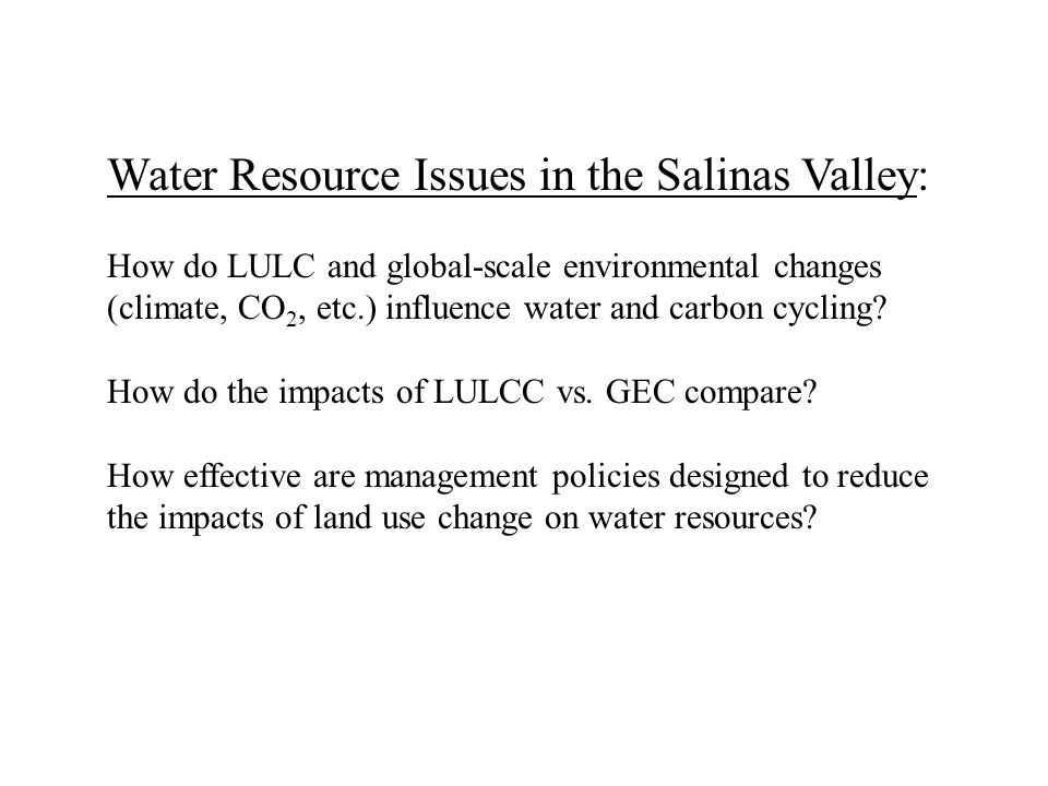 Water Resource Issues in the Salinas Valley: How do LULC and global-scale environmental changes (climate, CO 2, etc.) influence water and carbon cycling.