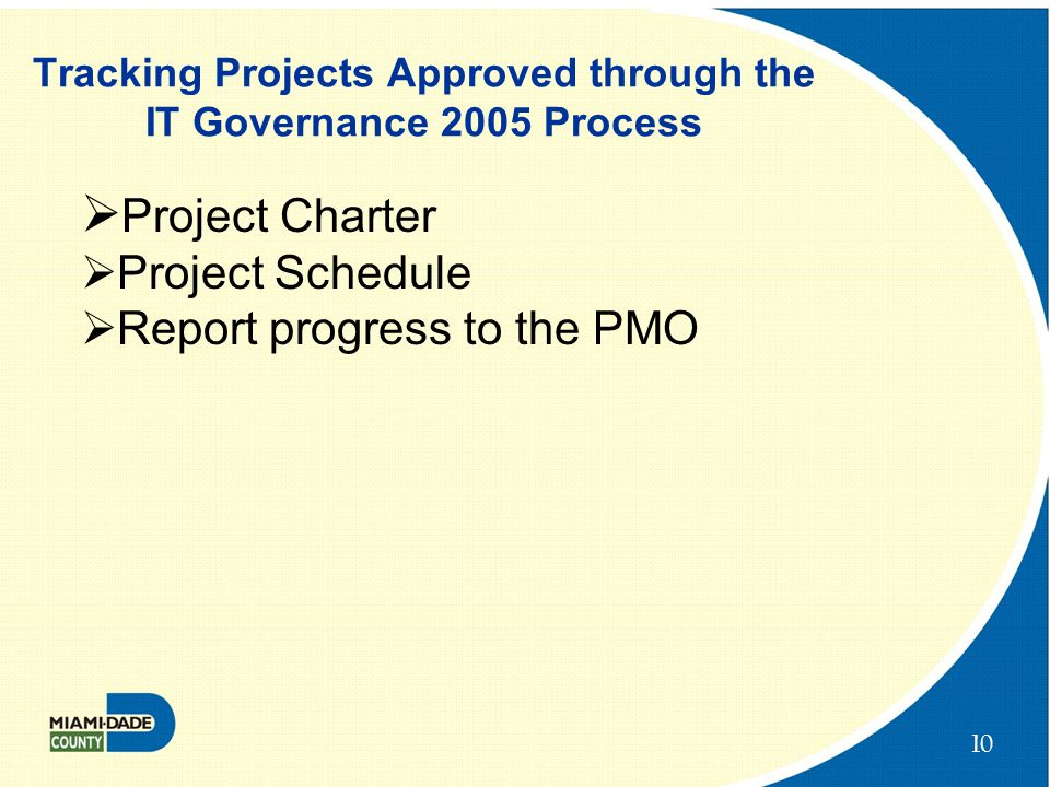 10 Tracking Projects Approved through the IT Governance 2005 Process  Project Charter  Project Schedule  Report progress to the PMO