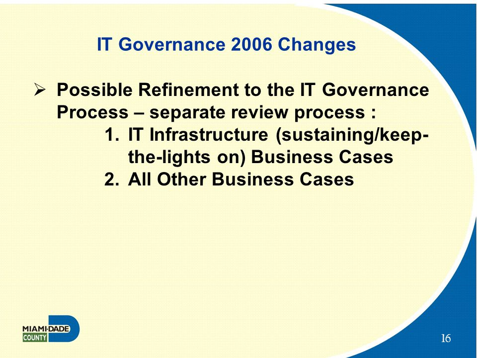 16 IT Governance 2006 Changes  Possible Refinement to the IT Governance Process – separate review process : 1.IT Infrastructure (sustaining/keep- the-lights on) Business Cases 2.All Other Business Cases
